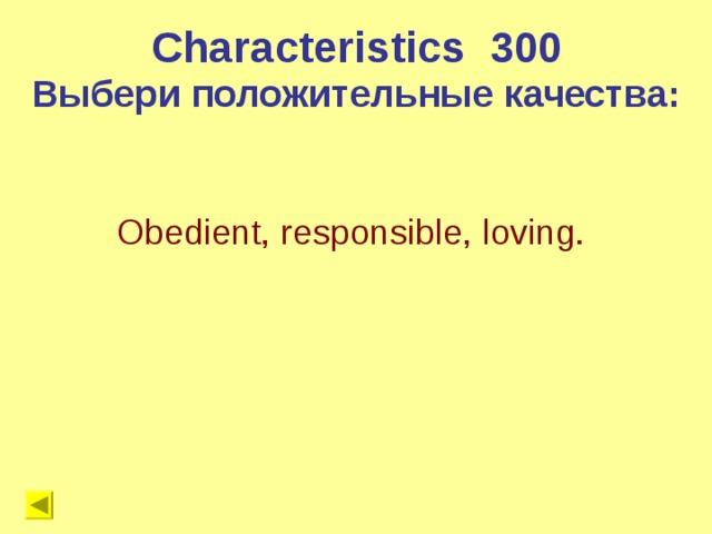 Characteristics 300 Выбери положительные качества: Obedient, responsible, loving.