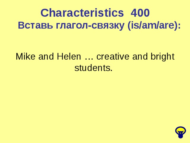 Characteristics 4 00 Вставь глагол-связку (is/am/are) : Mike and Helen … creative and bright students.