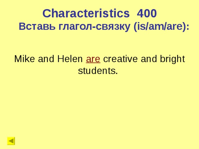 Characteristics 4 00 Вставь глагол-связку (is/am/are) : Mike and Helen are  creative and bright students.