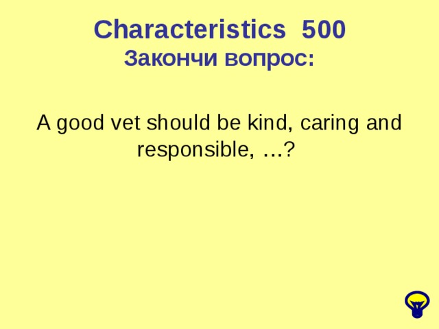 Characteristics 5 00 Закончи вопрос: A good vet should be kind, caring and responsible, …?