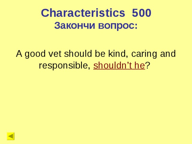 Characteristics 5 00 Закончи вопрос: A good vet should be kind, caring and responsible, shouldn't he ?