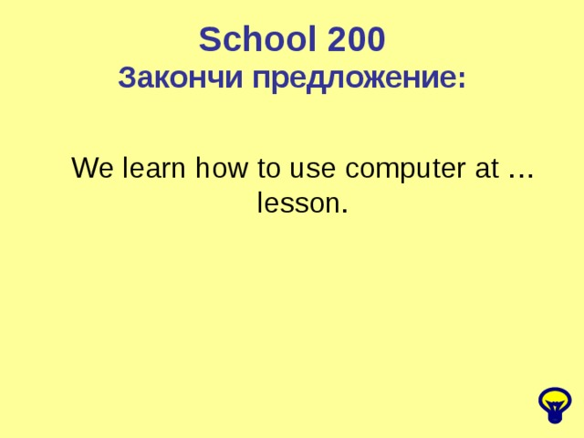 School 200 Закончи предложение: We learn how to use computer at … lesson.