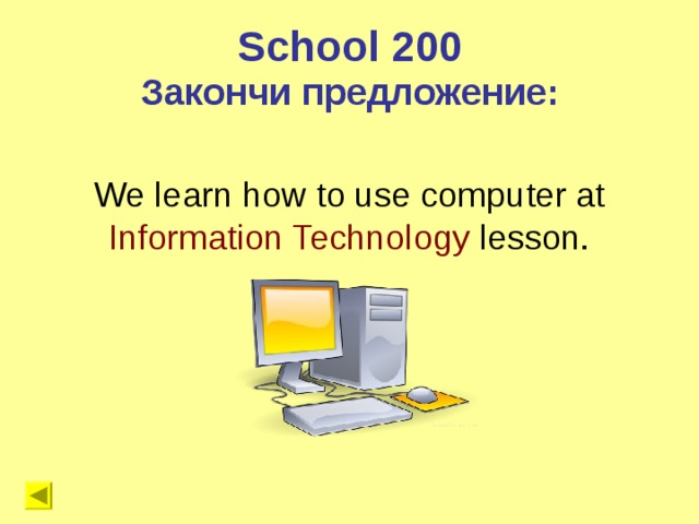 School 200 Закончи предложение: We learn how to use computer at Information Technology lesson.