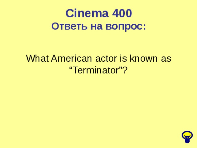 "Cinema 400 Ответь на вопрос: What American actor is known as ""Terminator""?"