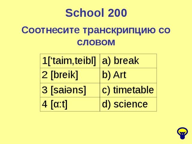 School 2 00 Соотнесите транскрипцию со словом 1['taim,teibl] a) break 2 [breik] b) Art 3 [saiəns] c) timetable 4 [α:t] d) science