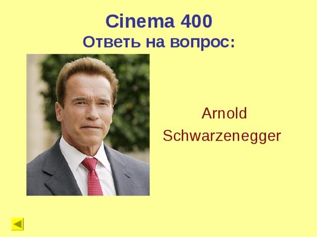 Cinema 400 Ответь на вопрос: Arnold Schwarzenegger