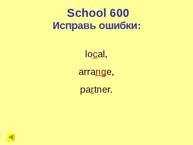 School 600 Исправь ошибки: lo c al, arra ng e, pa r tner.