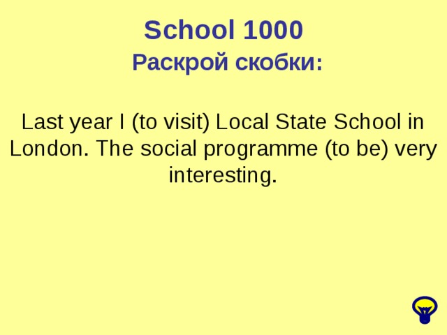 School 1000 Раскрой скобки: Last year I (to visit) Local State School in London. The social programme (to be) very interesting.