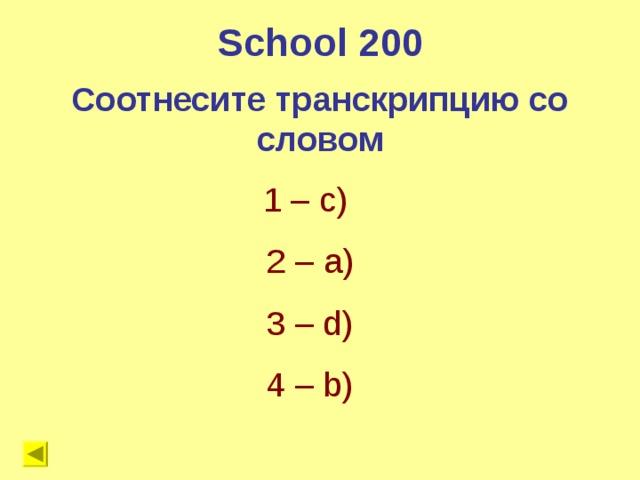 School 200 Соотнесите транскрипцию со словом 1 – с) 2 – a) 3 – d) 4 – b)