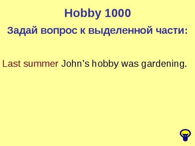 Hobby 1000 Задай вопрос к выделенной части: Last summer John's hobby was gardening.