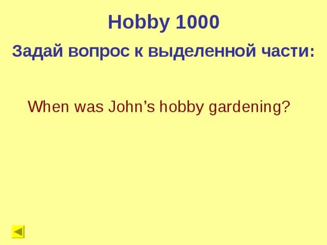 Hobby 1000 Задай вопрос к выделенной части: When was John's hobby gardening?