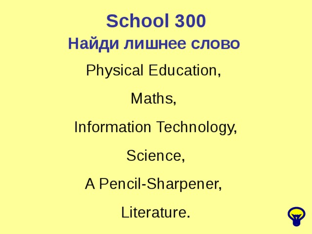 School 300 Найди лишнее слово  Physical Education, Maths, Information Technology,  Science, A Pencil-Sharpener, Literature.