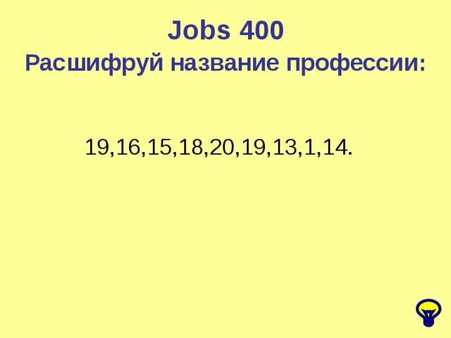 Jobs 400 Расшифруй название профессии: 19,16,15,18,20,19,13,1,14.