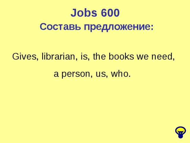 Jobs 600 Составь предложение: Gives, librarian, is, the books we need, a person, us, who.