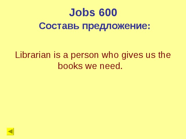 Jobs 600 Составь предложение: Librarian is a person who gives us the books we need.