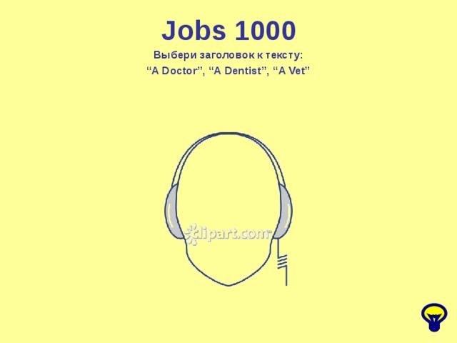 "Jobs 1000 Выбери заголовок к тексту: "" A Doctor"", ""A Dentist"", ""A Vet"""