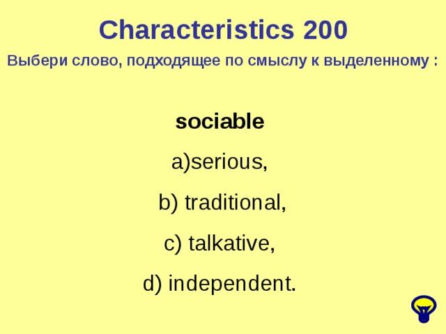 Characteristics 200 Выбери слово, подходящее по смыслу к выделенному : sociable serious, b) traditional, c) talkative, d) independent.
