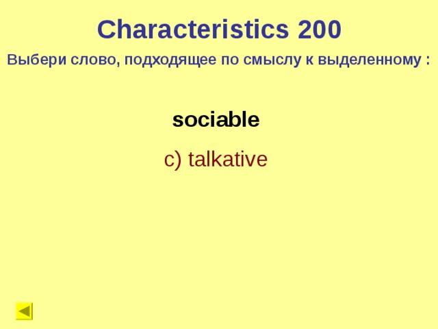 Characteristics 200 Выбери слово, подходящее по смыслу к выделенному : sociable c) talkative