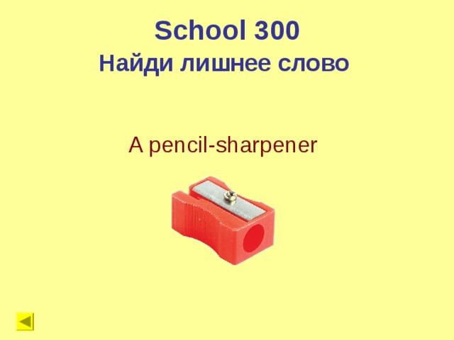 School 300 Найди лишнее слово A pencil-sharpener