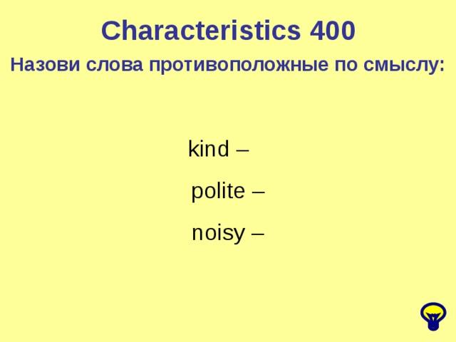 Characteristics 400 Назови слова противоположные по смыслу: kind –  polite –  noisy –
