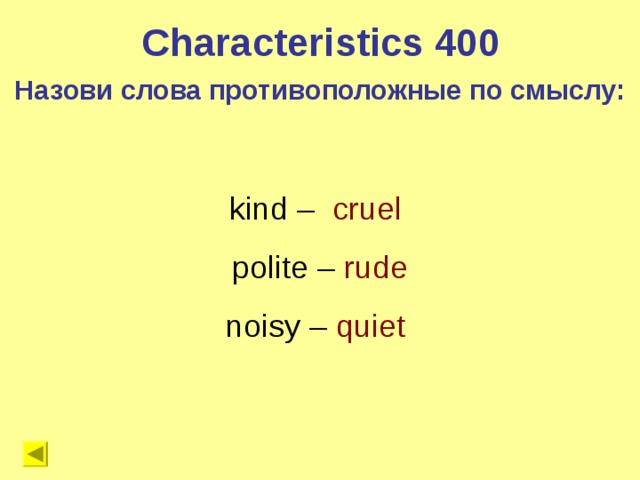 Characteristics 400 Назови слова противоположные по смыслу: kind – cruel  polite – rude noisy – quiet
