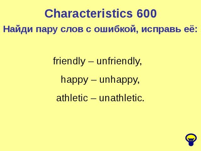 Characteristics 600 Найди пару слов с ошибкой, исправь её: friendly – unfriendly,  happy – unhappy,  athletic – unathletic.