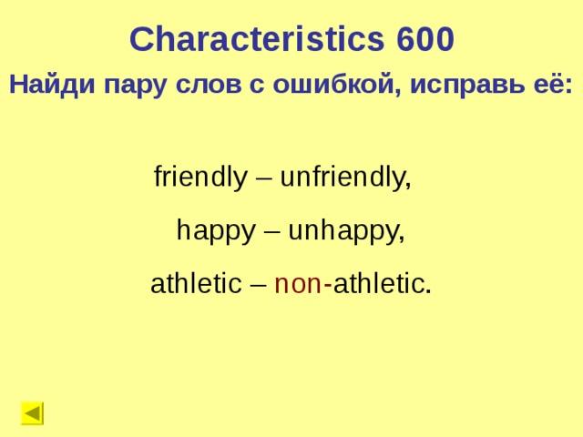 Characteristics 600 Найди пару слов с ошибкой, исправь её: friendly – unfriendly,  happy – unhappy,  athletic – non- athletic.