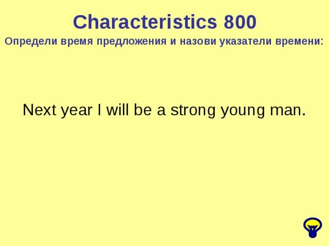 Characteristics 8 00 Определи время предложения и назови указатели времени: Next year I will be a strong young man.