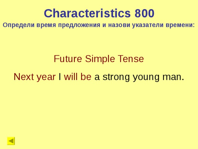 Characteristics 8 00 Определи время предложения и назови указатели времени: Future Simple Tense Next year I will be a strong young man.