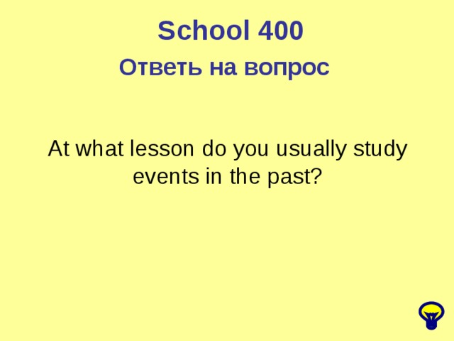 School 400 Ответь на вопрос  At what lesson do you usually study events in the past?