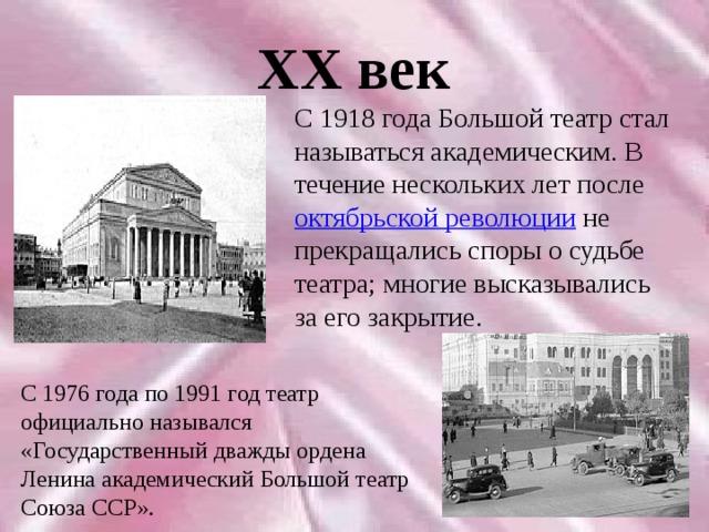 XX век С 1918 года Большой театр стал называться академическим. В течение нескольких лет после октябрьской революции не прекращались споры о судьбе театра; многие высказывались за его закрытие. С 1976 года по 1991 год театр официально назывался «Государственный дважды ордена Ленина академический Большой театр Союза ССР».