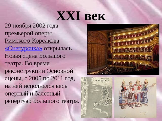 XXI век 29 ноября 2002 года премьерой оперы Римского-Корсакова  «Снегурочка» открылась Новая сцена Большого театра. Во время реконструкции Основной сцены, с 2005 по 2011 год, на ней исполнялся весь оперный и балетный репертуар Большого театра.