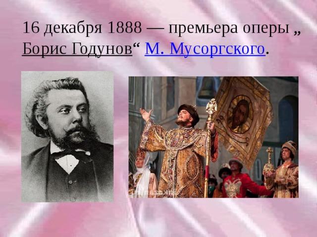 """16 декабря 1888— премьера оперы """" Борис Годунов """" М. Мусоргского ."""
