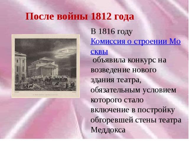 После войны 1812 года В 1816 году Комиссия о строении Москвы объявила конкурс на возведение нового здания театра, обязательным условием которого стало включение в постройку обгоревшей стены театра Меддокса