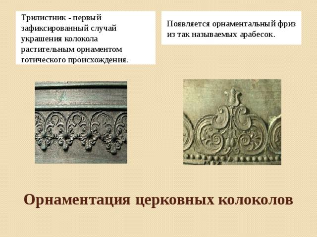 Появляется орнаментальный фриз из так называемых арабесок . Трилистник - первый зафиксированный случай украшения колокола растительным орнаментом готического происхождения. Орнаментация церковных колоколов