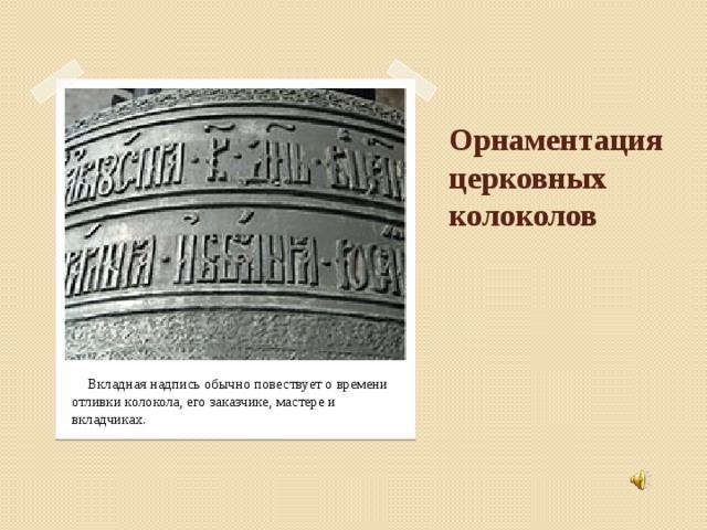 Орнаментация церковных колоколов  Вкладная надпись обычно повествует о времени отливки колокола, его заказчике, мастере и вкладчиках.