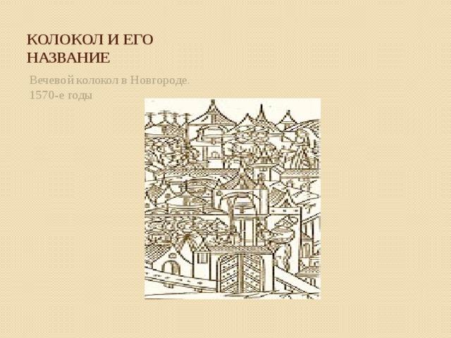 Колокол и его название Вечевой колокол в Новгороде. 1570-е годы