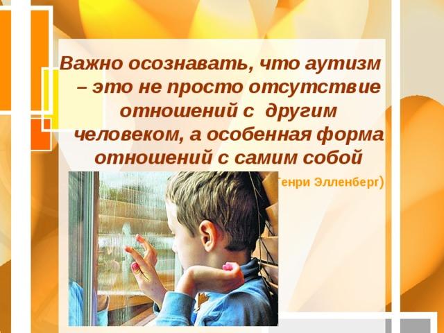 Важно осознавать, что аутизм – это не просто отсутствие отношений с другим человеком, а особенная форма отношений с самим собой  (Генри Элленберг )