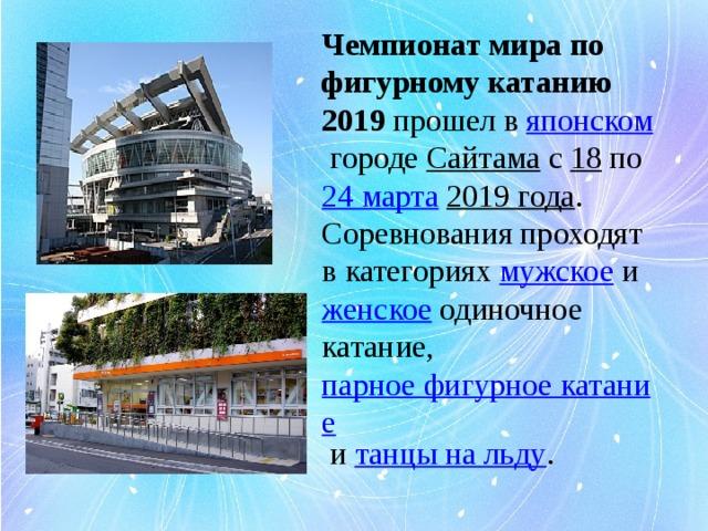 Чемпионат мира по фигурному катанию 2019 прошел в японском городе Сайтама с 18 по 24 марта  2019 года . Соревнования проходят в категориях мужское и женское одиночное катание, парное фигурное катание и танцы на льду .