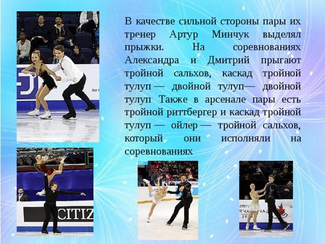 В качестве сильной стороны пары их тренер Артур Минчук выделял прыжки. На соревнованиях Александра и Дмитрий прыгают тройной сальхов, каскад тройной тулуп— двойной тулуп— двойной тулуп . Также в арсенале пары есть тройной риттбергер и каскад тройной тулуп— ойлер— тройной сальхов, который они исполняли на соревнованиях .