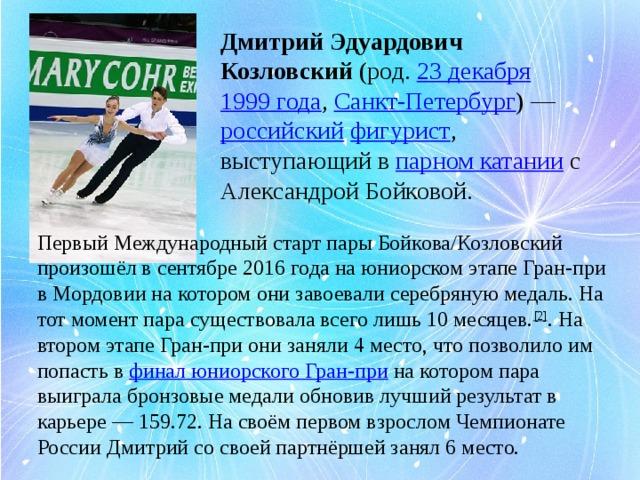 Дмитрий Эдуардович Козловский (род. 23 декабря  1999 года , Санкт-Петербург )— российский  фигурист , выступающий в парном катании с Александрой Бойковой.   Первый Международный старт пары Бойкова/Козловский произошёл в сентябре 2016 года на юниорском этапе Гран-при в Мордовии на котором они завоевали серебряную медаль. На тот момент пара существовала всего лишь 10 месяцев. [2] . На втором этапе Гран-при они заняли 4 место, что позволило им попасть в финал юниорского Гран-при на котором пара выиграла бронзовые медали обновив лучший результат в карьере— 159.72. На своём первом взрослом Чемпионате России Дмитрий со своей партнёршей занял 6 место.