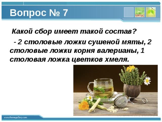 Вопрос № 7  Какой сбор имеет такой состав?  - 2 столовые ложки сушеной мяты, 2 столовые ложки корня валерианы, 1 столовая ложка цветков хмеля.