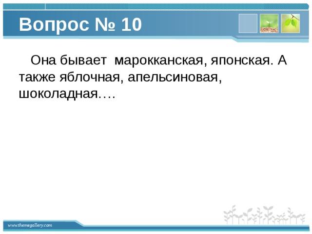 Вопрос № 10  Она бывает марокканская, японская. А также яблочная, апельсиновая, шоколадная….