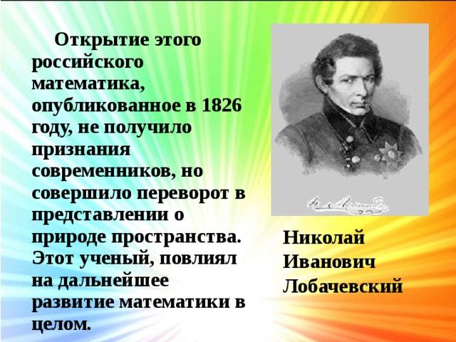 Открытие этого российского математика, опубликованное в 1826 году, не получило признания современников, но совершило переворот в представлении о природе пространства. Этот ученый, повлиял на дальнейшее развитие математики в целом. Николай Иванович Лобачевский