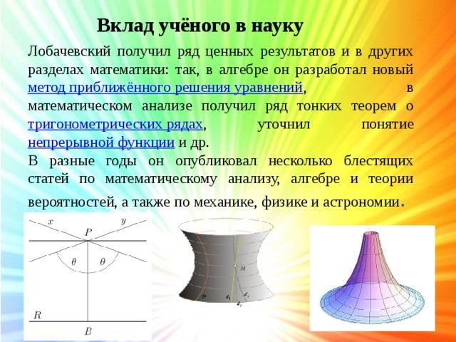 Вклад учёного в науку Лобачевский получил ряд ценных результатов и в других разделах математики: так, в алгебре он разработал новый метод приближённого решения уравнений , в математическом анализе получил ряд тонких теорем о тригонометрических рядах , уточнил понятие непрерывной функции и др. В разные годы он опубликовал несколько блестящих статей по математическому анализу, алгебре и теории вероятностей, а также по механике, физике и астрономии .