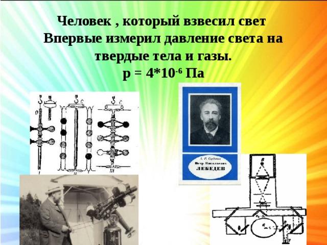 Человек , который взвесил свет Впервые измерил давление света на твердые тела и газы. p = 4*10 -6 Па