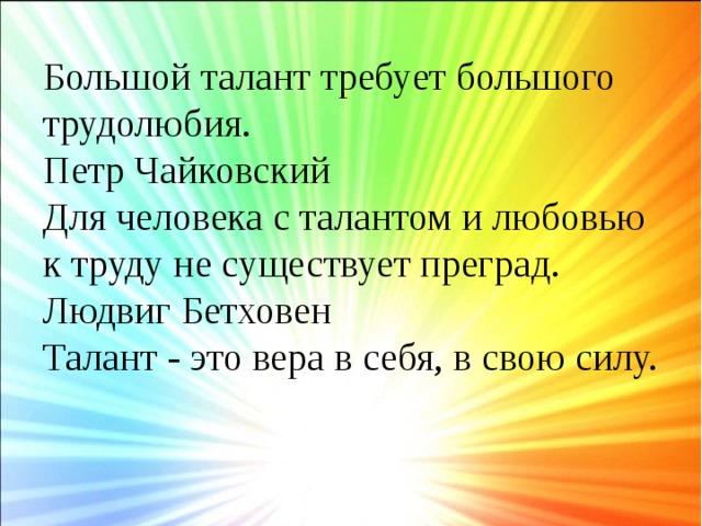 Большой талант требует большого трудолюбия.  Петр Чайковский  Для человека с талантом и любовью к труду не существует преград.  Людвиг Бетховен  Талант - это вера в себя, в свою силу.