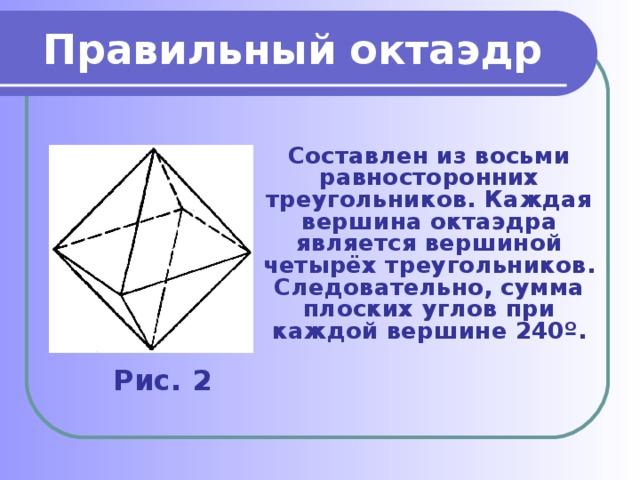 Правильный октаэдр Составлен из восьми равносторонних треугольников. Каждая вершина октаэдра является вершиной четырёх треугольников. Следовательно, сумма плоских углов при каждой вершине 240º. Рис. 2