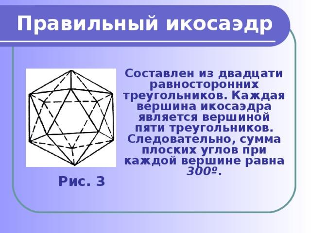 Правильный икосаэдр Составлен из двадцати равносторонних треугольников. Каждая вершина икосаэдра является вершиной пяти треугольников. Следовательно, сумма плоских углов при каждой вершине равна 300º . Рис. 3