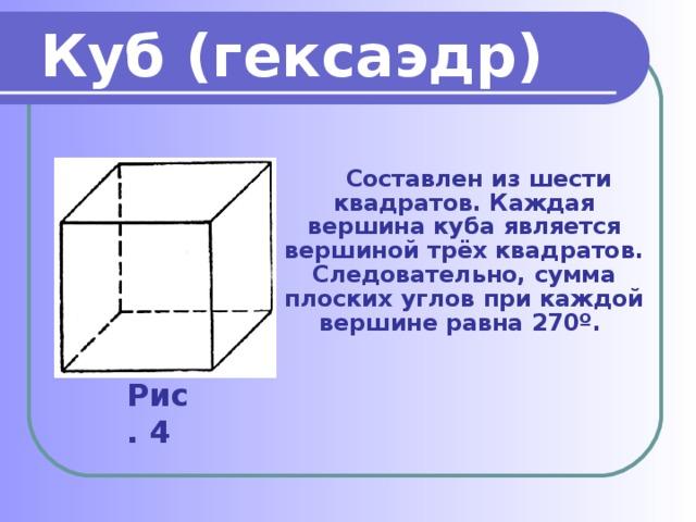 Куб (гексаэдр)   Составлен из шести квадратов. Каждая вершина куба является вершиной трёх квадратов. Следовательно, сумма плоских углов при каждой вершине равна 270º. Рис. 4